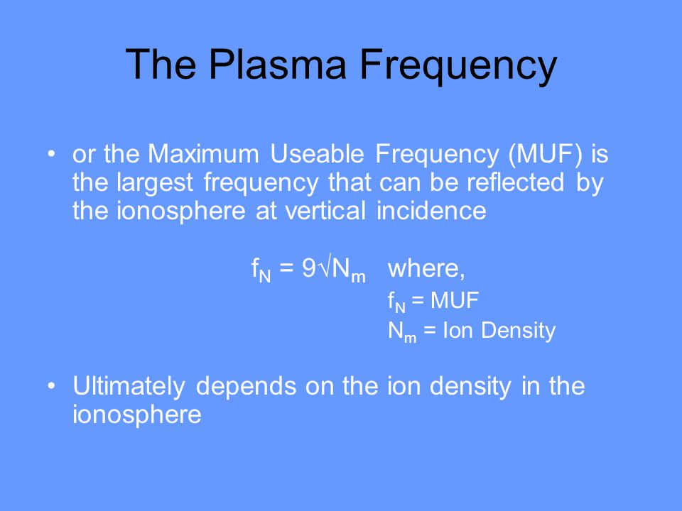 The Plasma Frequency or the Maximum Useable Frequency (MUF) is the largest frequency that can be reflected by the ionosphere at vertical incidence f N = 9√N m where, f N = MUF N m = Ion Density Ultimately depends on the ion density in the ionosphere