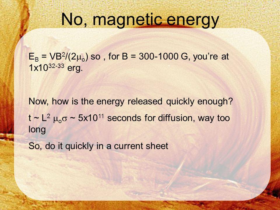 15 No, magnetic energy E B = VB 2 /(2  o ) so, for B = 300-1000 G, you're at 1x10 32-33 erg.