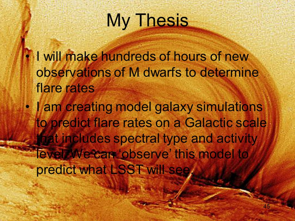 45 My Thesis I will make hundreds of hours of new observations of M dwarfs to determine flare rates I am creating model galaxy simulations to predict flare rates on a Galactic scale that includes spectral type and activity level.