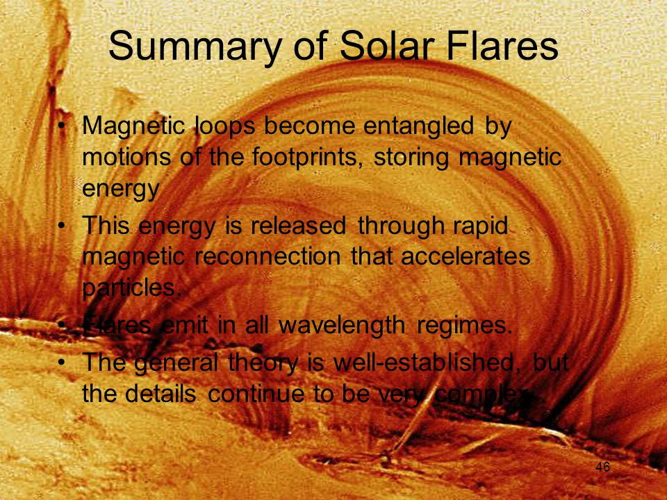 46 Summary of Solar Flares Magnetic loops become entangled by motions of the footprints, storing magnetic energy This energy is released through rapid magnetic reconnection that accelerates particles.