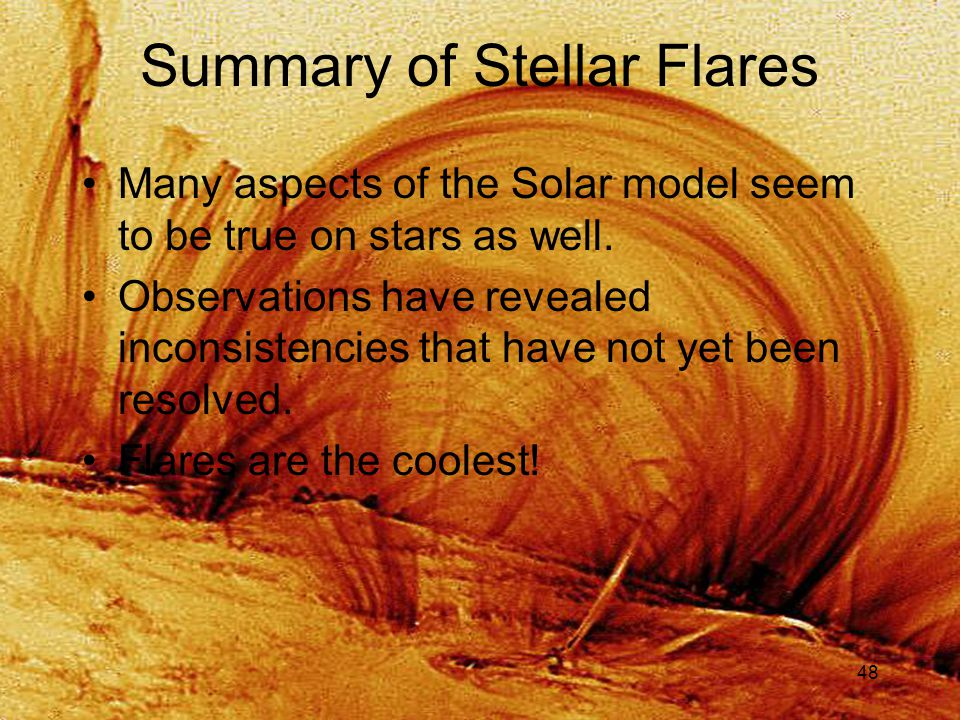 48 Summary of Stellar Flares Many aspects of the Solar model seem to be true on stars as well.