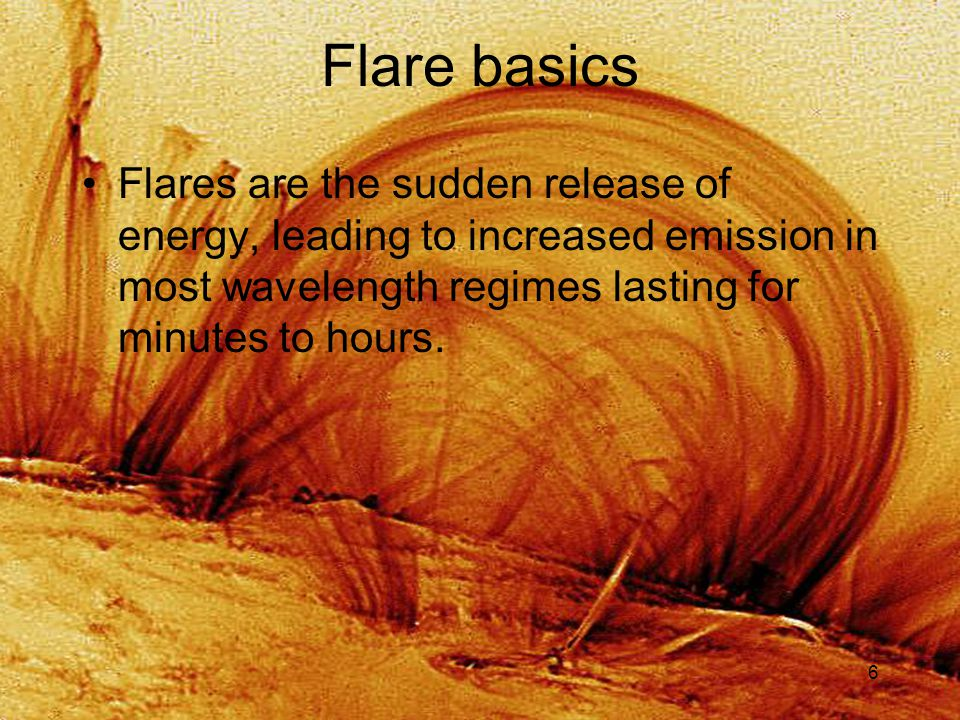 6 Flare basics Flares are the sudden release of energy, leading to increased emission in most wavelength regimes lasting for minutes to hours.