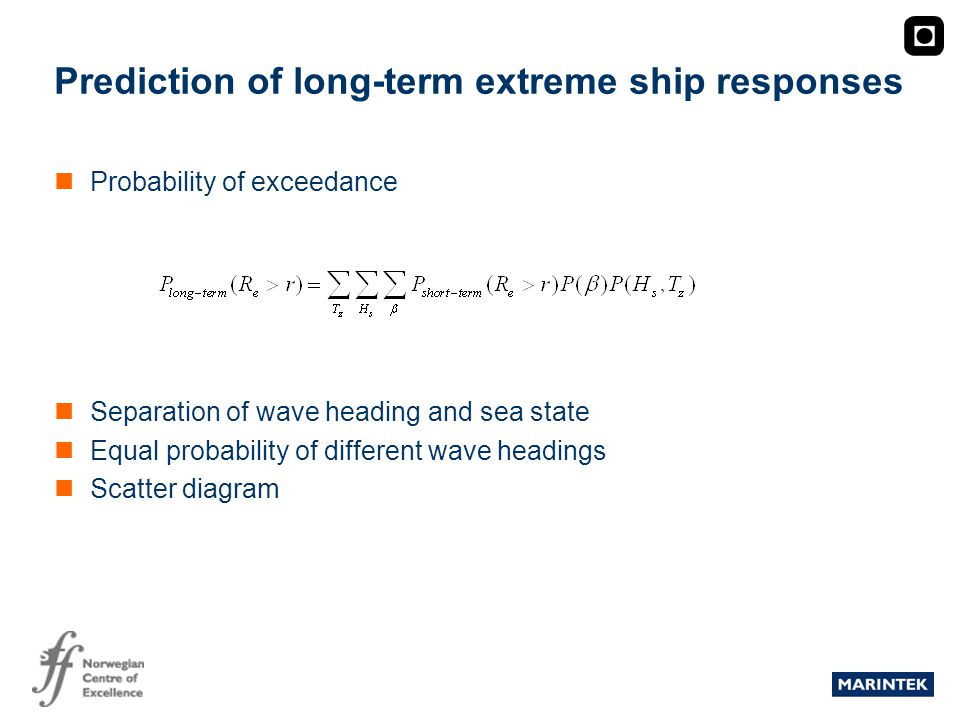 MARINTEK Prediction of long-term extreme ship responses Probability of exceedance Separation of wave heading and sea state Equal probability of different wave headings Scatter diagram