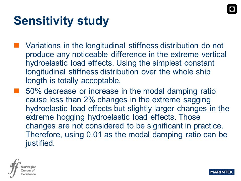 MARINTEK Sensitivity study Variations in the longitudinal stiffness distribution do not produce any noticeable difference in the extreme vertical hydroelastic load effects.