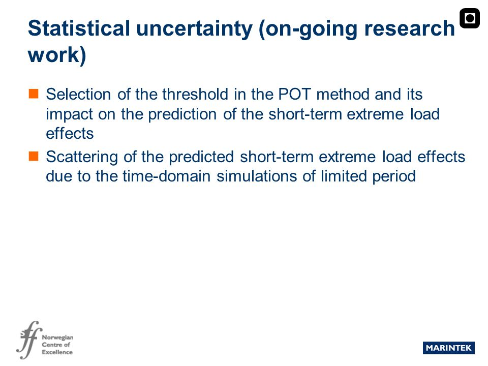 MARINTEK Statistical uncertainty (on-going research work) Selection of the threshold in the POT method and its impact on the prediction of the short-term extreme load effects Scattering of the predicted short-term extreme load effects due to the time-domain simulations of limited period