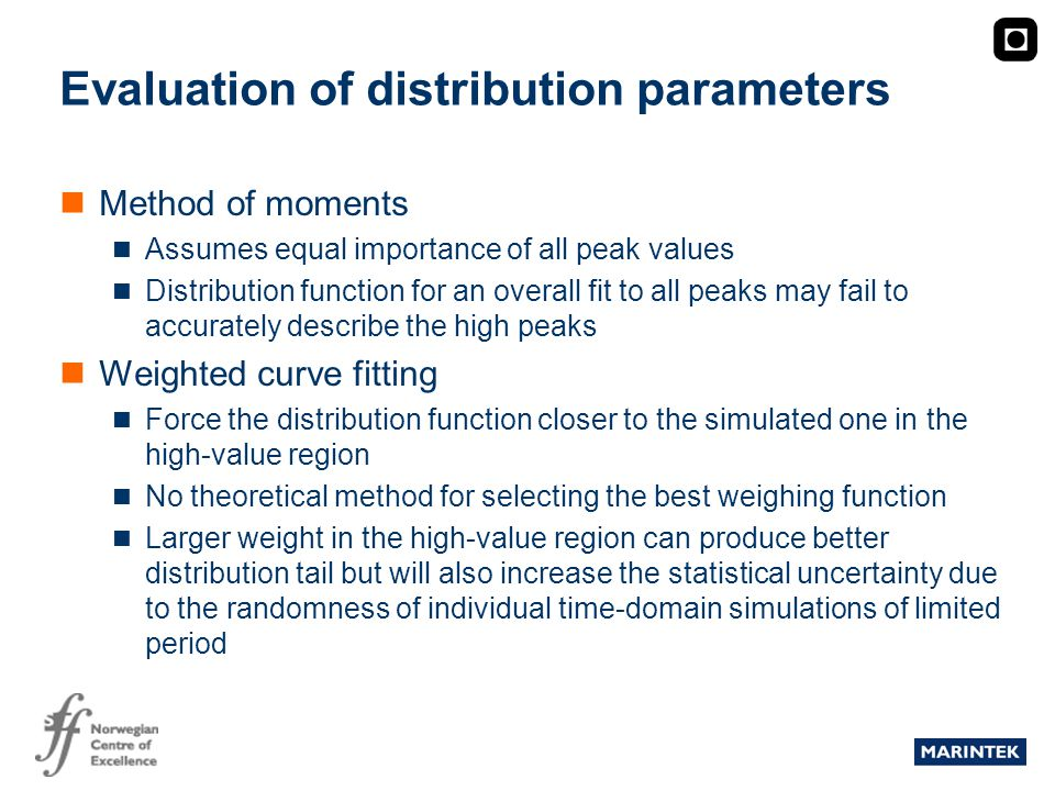 MARINTEK Evaluation of distribution parameters Method of moments Assumes equal importance of all peak values Distribution function for an overall fit to all peaks may fail to accurately describe the high peaks Weighted curve fitting Force the distribution function closer to the simulated one in the high-value region No theoretical method for selecting the best weighing function Larger weight in the high-value region can produce better distribution tail but will also increase the statistical uncertainty due to the randomness of individual time-domain simulations of limited period
