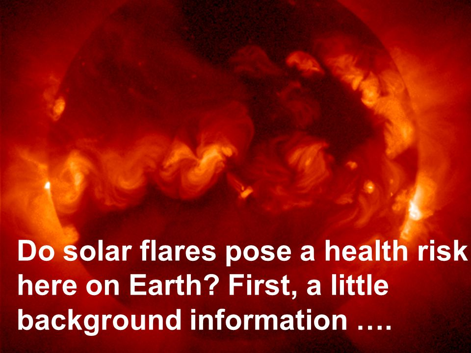 Do solar flares pose a health risk here on Earth First, a little background information ….