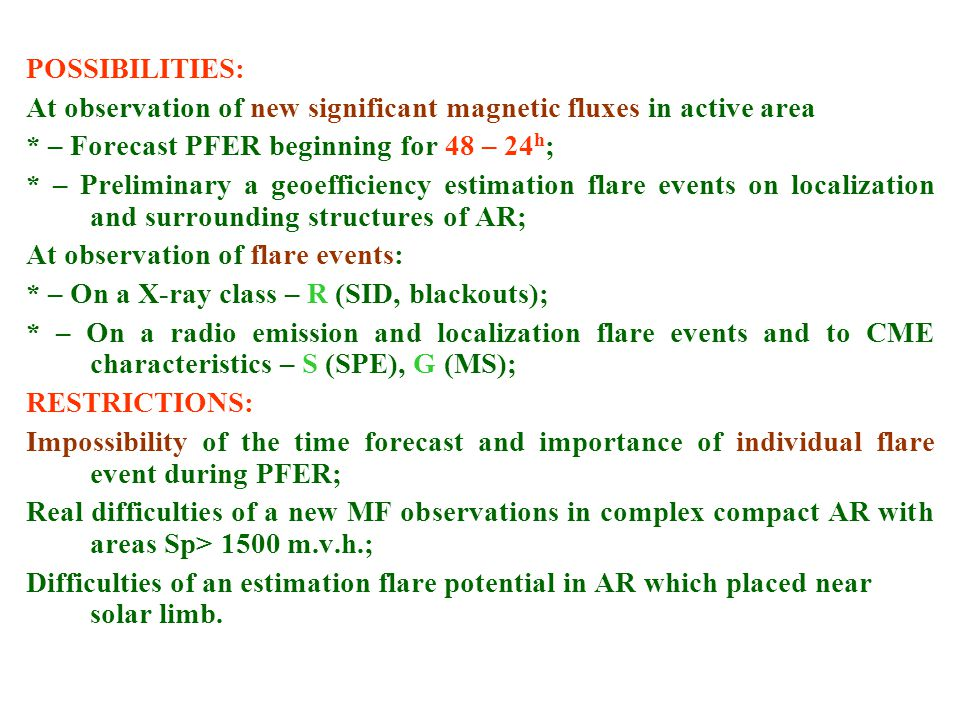 POSSIBILITIES: At observation of new significant magnetic fluxes in active area * – Forecast PFER beginning for 48 – 24 h ; * – Preliminary a geoefficiency estimation flare events on localization and surrounding structures of AR; At observation of flare events: * – On a X-ray class – R (SID, blackouts); * – On a radio emission and localization flare events and to CME characteristics – S (SPE), G (MS); RESTRICTIONS: Impossibility of the time forecast and importance of individual flare event during PFER; Real difficulties of a new MF observations in complex compact AR with areas Sp> 1500 m.v.h.; Difficulties of an estimation flare potential in AR which placed near solar limb.