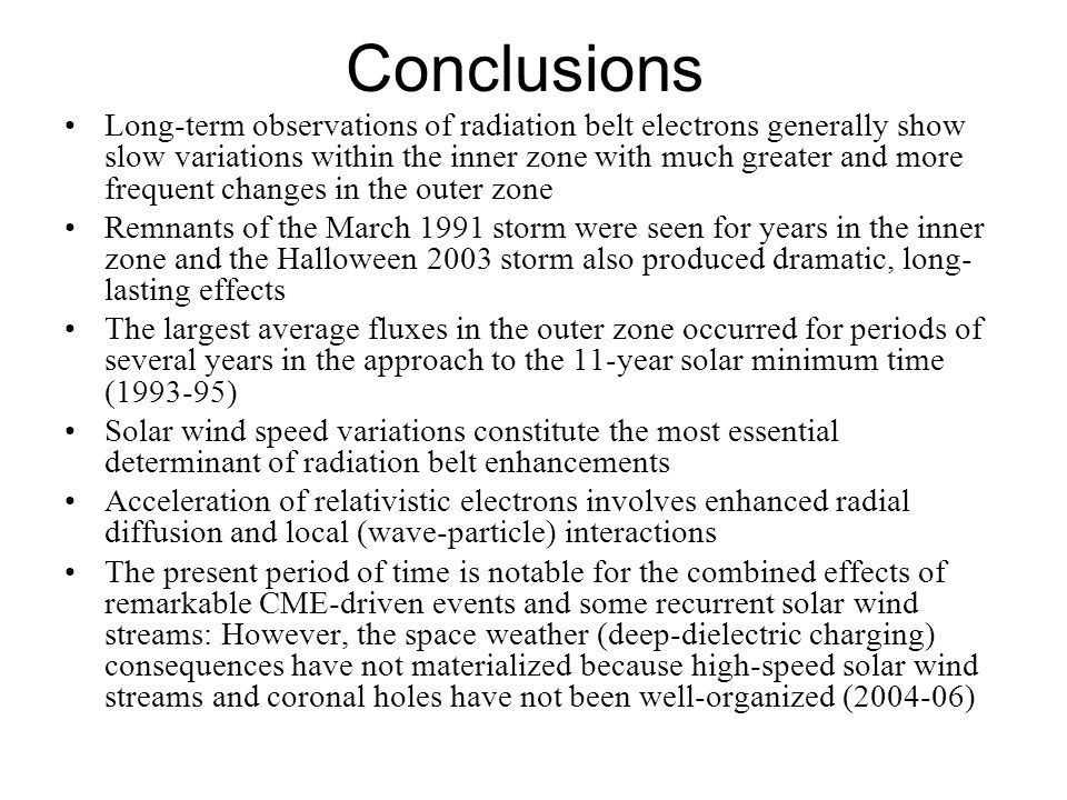 Conclusions Long-term observations of radiation belt electrons generally show slow variations within the inner zone with much greater and more frequent changes in the outer zone Remnants of the March 1991 storm were seen for years in the inner zone and the Halloween 2003 storm also produced dramatic, long- lasting effects The largest average fluxes in the outer zone occurred for periods of several years in the approach to the 11-year solar minimum time (1993-95) Solar wind speed variations constitute the most essential determinant of radiation belt enhancements Acceleration of relativistic electrons involves enhanced radial diffusion and local (wave-particle) interactions The present period of time is notable for the combined effects of remarkable CME-driven events and some recurrent solar wind streams: However, the space weather (deep-dielectric charging) consequences have not materialized because high-speed solar wind streams and coronal holes have not been well-organized (2004-06)
