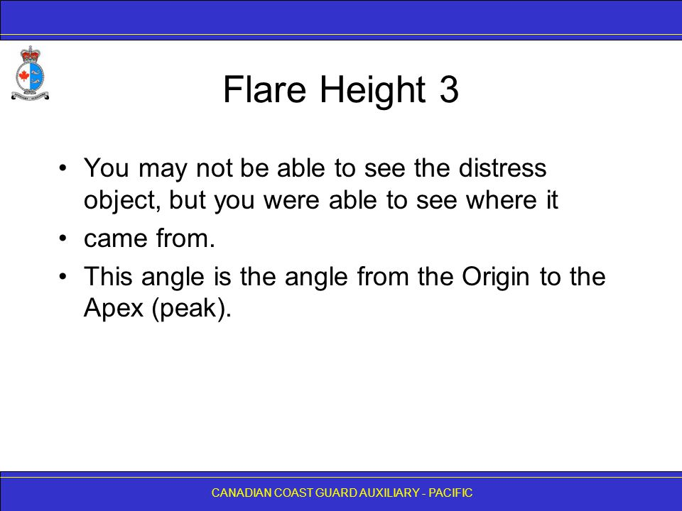 CANADIAN COAST GUARD AUXILIARY - PACIFIC Flare Height 3 You may not be able to see the distress object, but you were able to see where it came from. T