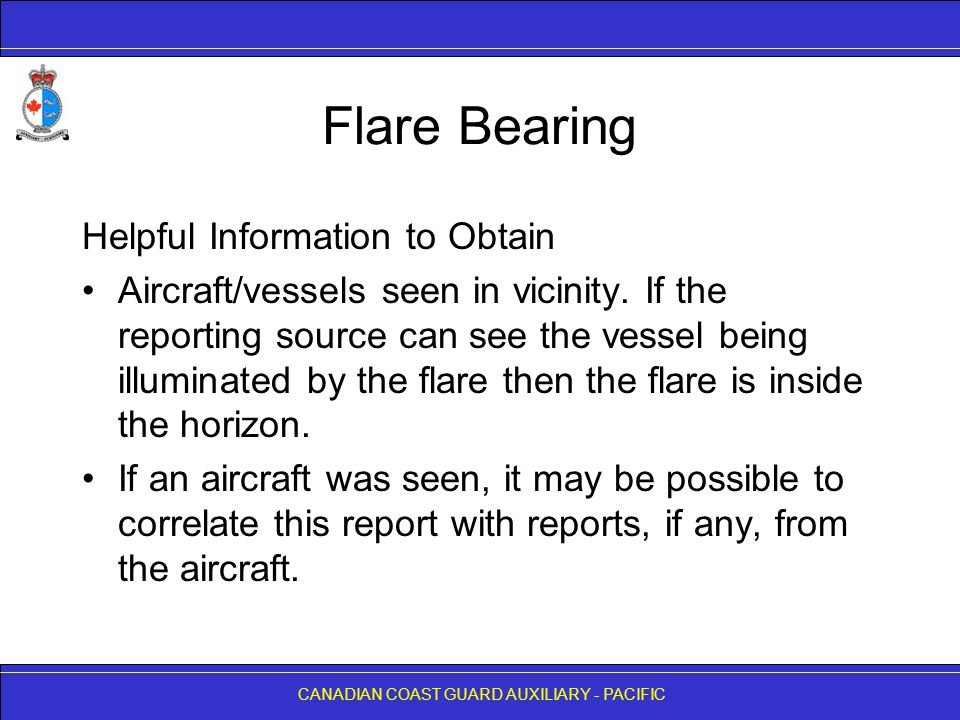 CANADIAN COAST GUARD AUXILIARY - PACIFIC Flare Bearing Helpful Information to Obtain Aircraft/vessels seen in vicinity. If the reporting source can se