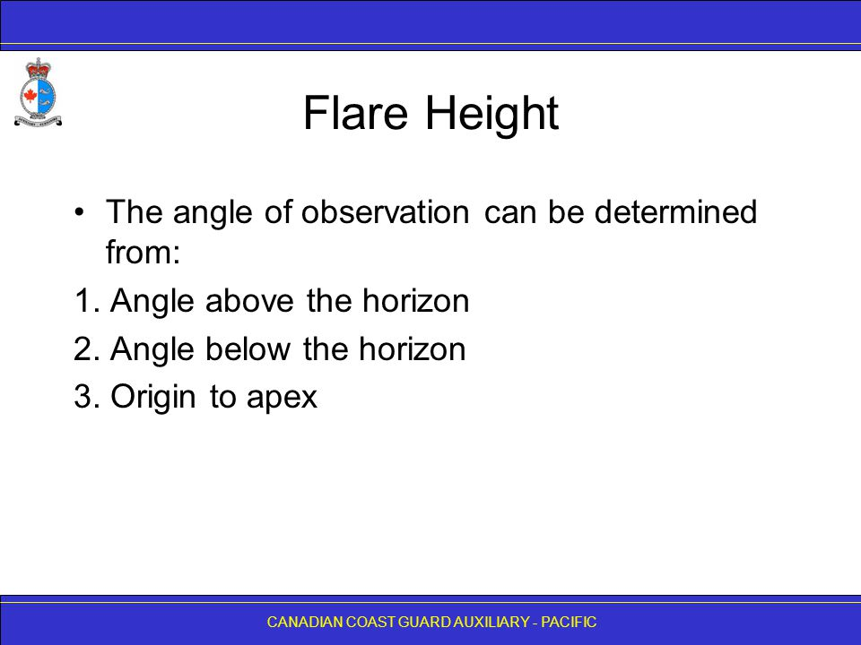 CANADIAN COAST GUARD AUXILIARY - PACIFIC Flare Height The angle of observation can be determined from: 1. Angle above the horizon 2. Angle below the h