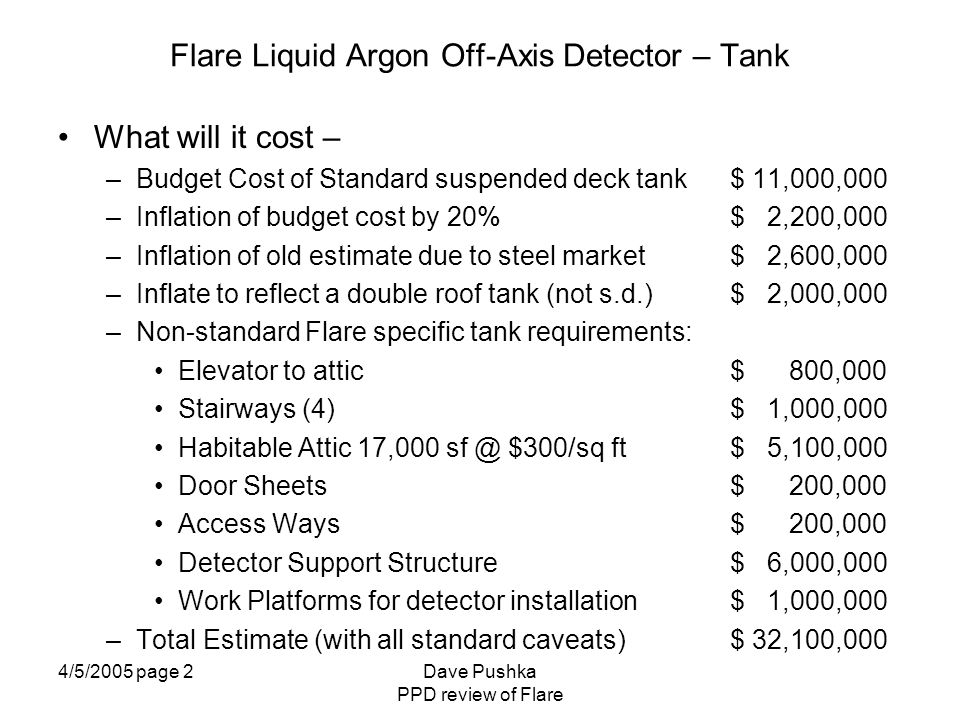 4/5/2005 page 3Dave Pushka PPD review of Flare Flare Liquid Argon Off-Axis Detector – Tank What is Known – –Desired Volume (tank capacity and aspect ratio) –Loads from the sense wires and sense wire weight –Allowable deflections on the roof and tank walls due to detector loads –Materials of construction suitable for the cold detector specific structural elements –Suitable non-destructive examination (NDE) techniques to use to compensate for the fact that hydro-testing of the inner tank does not exceed (or match) the static loads from the LAr due to the high specific density of the LAr –Physicist desires for electronics and access to electronics at the top of the tank, between the inner and outer roofs.