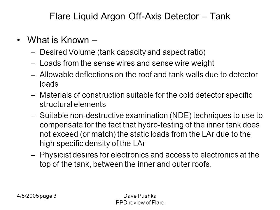 4/5/2005 page 4Dave Pushka PPD review of Flare Flare Liquid Argon Off-Axis Detector – Tank What is Known – –Tank and Mechanical Loads from High Voltage system (but current estimates are being refined) –Heat Leak due to detector feed thru and wiring (but may change as designs develop) –Relative cool-down rate of the detector (fast time constant) and the tank (slow time constant).