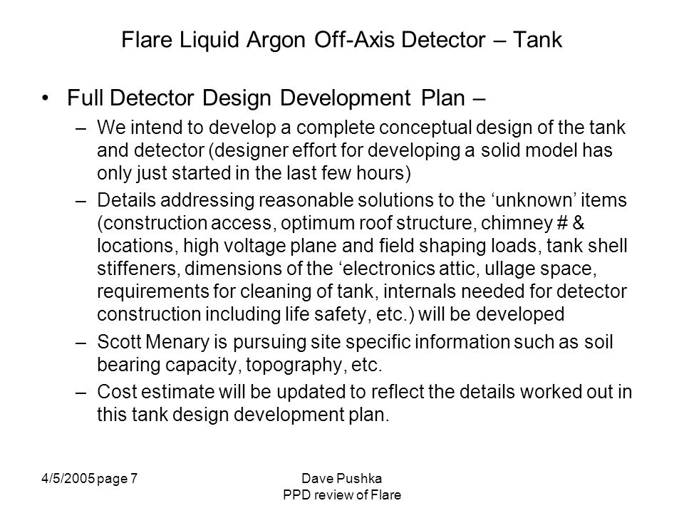 4/5/2005 page 8Dave Pushka PPD review of Flare Flare Liquid Argon Off-Axis Detector – Tank How to Measure the Unknowns – –Unknowns are two types: Unresolved design details - these will be covered by the steps in the preceding Detector Development Plan Site specific information needed for foundation design and vapor dispersion studies - these criteria have been assigned to Scott Menary (along with other site specific questions) for answers.
