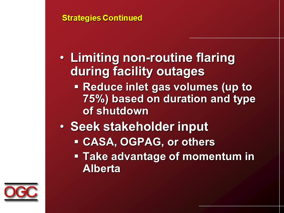 Strategies Continued Limiting non-routine flaring during facility outagesLimiting non-routine flaring during facility outages  Reduce inlet gas volumes (up to 75%) based on duration and type of shutdown Seek stakeholder inputSeek stakeholder input  CASA, OGPAG, or others  Take advantage of momentum in Alberta