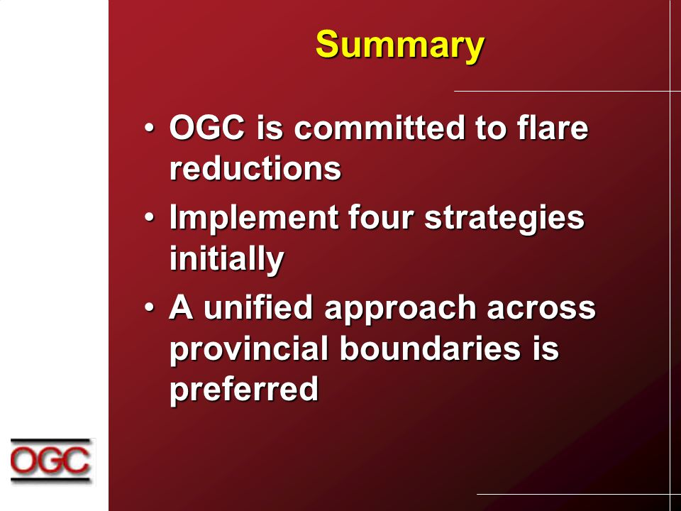 Summary OGC is committed to flare reductionsOGC is committed to flare reductions Implement four strategies initiallyImplement four strategies initially A unified approach across provincial boundaries is preferredA unified approach across provincial boundaries is preferred