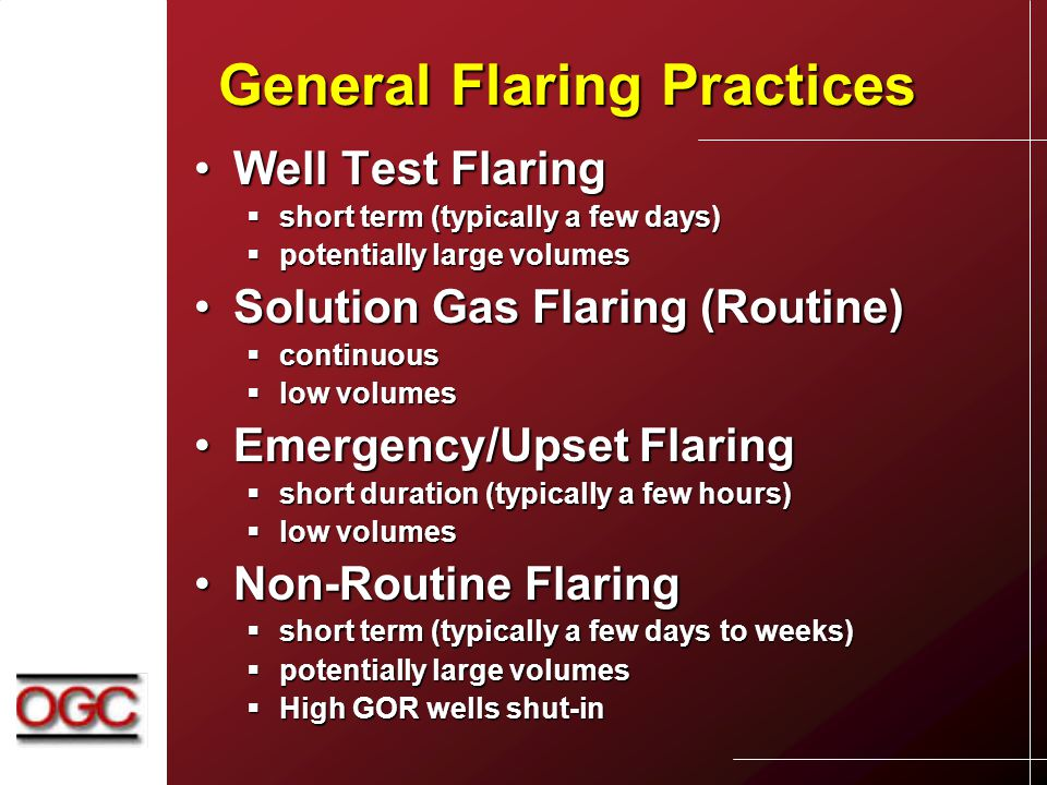 General Flaring Practices Well Test FlaringWell Test Flaring  short term (typically a few days)  potentially large volumes Solution Gas Flaring (Routine)Solution Gas Flaring (Routine)  continuous  low volumes Emergency/Upset FlaringEmergency/Upset Flaring  short duration (typically a few hours)  low volumes Non-Routine FlaringNon-Routine Flaring  short term (typically a few days to weeks)  potentially large volumes  High GOR wells shut-in
