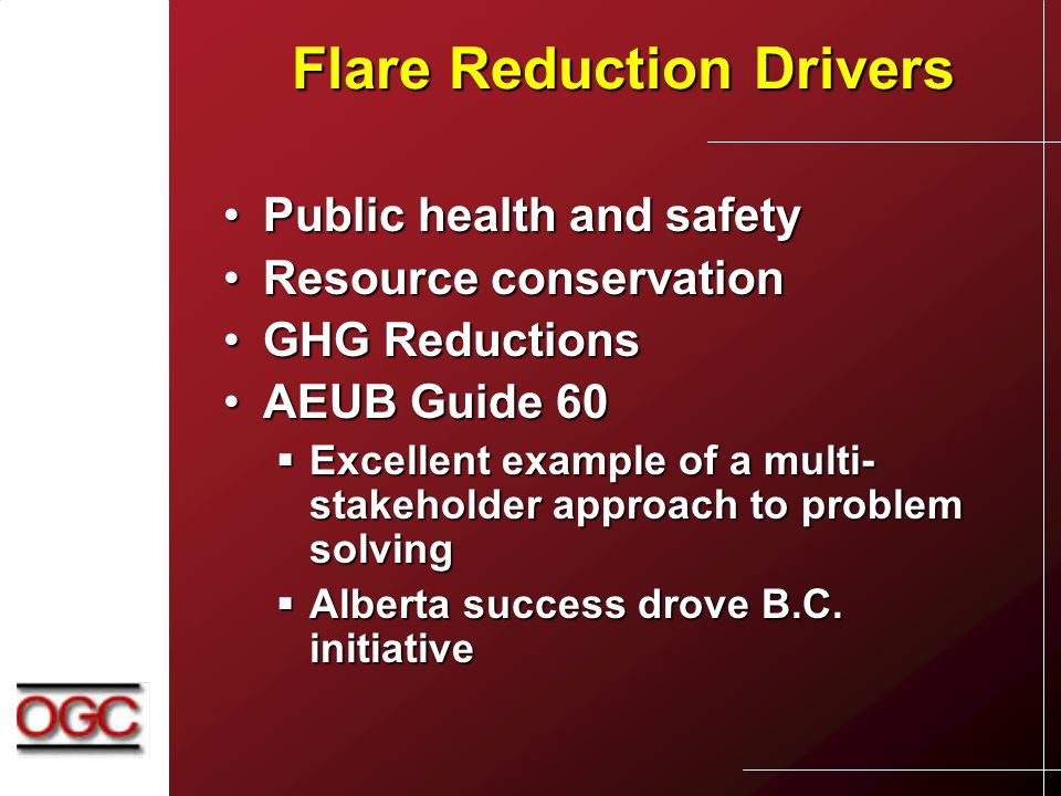 Flare Reduction Drivers Public health and safetyPublic health and safety Resource conservationResource conservation GHG ReductionsGHG Reductions AEUB Guide 60AEUB Guide 60  Excellent example of a multi- stakeholder approach to problem solving  Alberta success drove B.C.