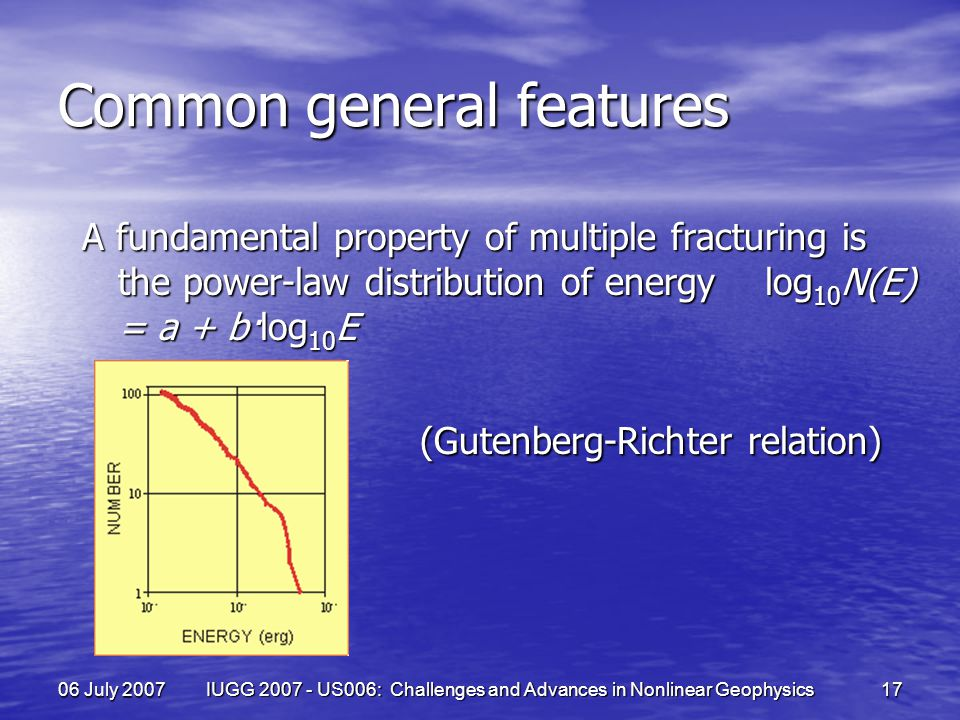06 July 2007 IUGG 2007 - US006: Challenges and Advances in Nonlinear Geophysics 17 Common general features A fundamental property of multiple fracturing is the power-law distribution of energy log 10 N(E) = a + b·log 10 E (Gutenberg-Richter relation) (Gutenberg-Richter relation)