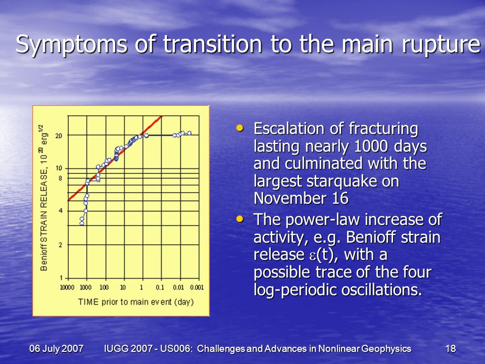 06 July 2007 IUGG 2007 - US006: Challenges and Advances in Nonlinear Geophysics 18 Symptoms of transition to the main rupture Escalation of fracturing lasting nearly 1000 days and culminated with the largest starquake on November 16 Escalation of fracturing lasting nearly 1000 days and culminated with the largest starquake on November 16 The power-law increase of activity, e.g.