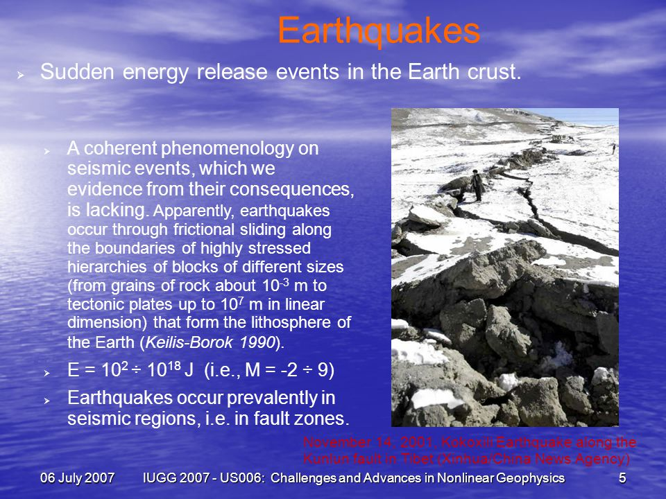 06 July 2007 IUGG 2007 - US006: Challenges and Advances in Nonlinear Geophysics 5 Earthquakes  Sudden energy release events in the Earth crust.