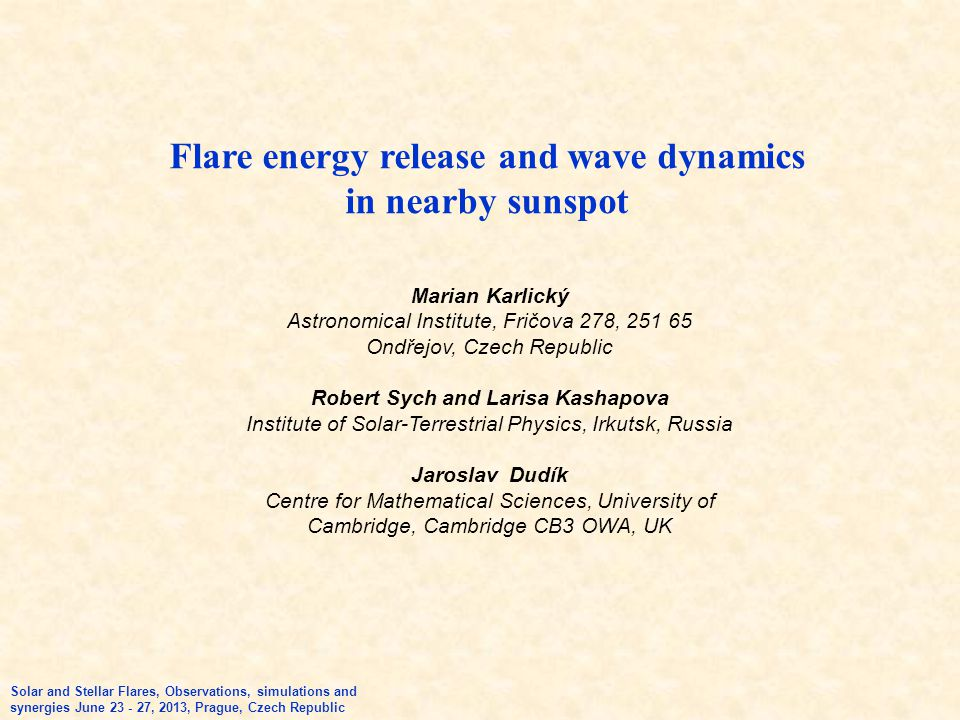 Flare energy release and wave dynamics in nearby sunspot Solar and Stellar Flares, Observations, simulations and synergies June 23 - 27, 2013, Prague, Czech Republic Marian Karlický Astronomical Institute, Fričova 278, 251 65 Ondřejov, Czech Republic Robert Sych and Larisa Kashapova Institute of Solar-Terrestrial Physics, Irkutsk, Russia Jaroslav Dudík Centre for Mathematical Sciences, University of Cambridge, Cambridge CB3 OWA, UK