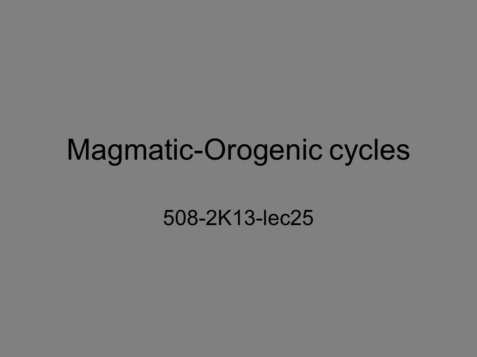 Magmatic-Orogenic cycles 508-2K13-lec25