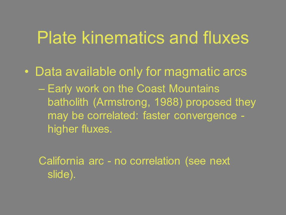 Plate kinematics and fluxes Data available only for magmatic arcs –Early work on the Coast Mountains batholith (Armstrong, 1988) proposed they may be