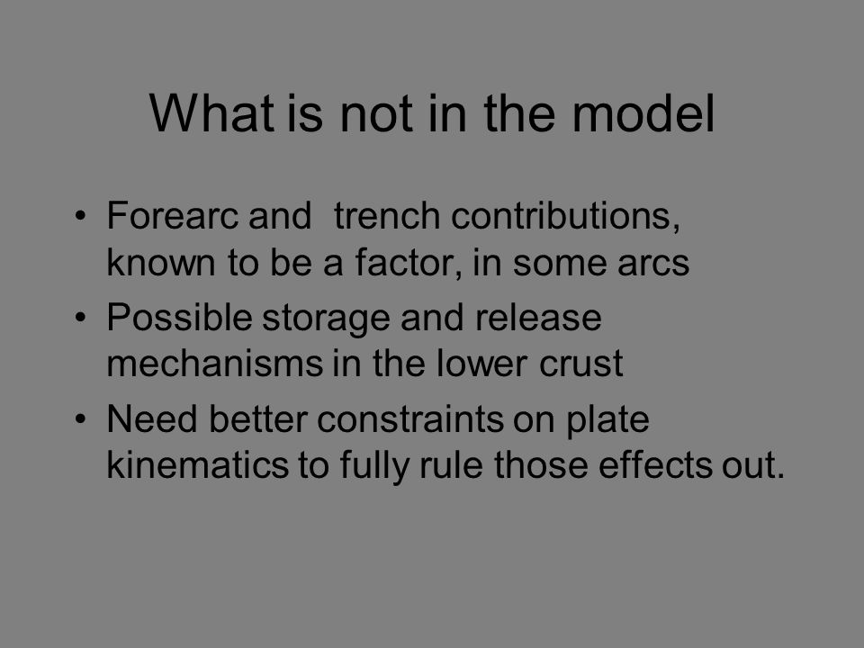 What is not in the model Forearc and trench contributions, known to be a factor, in some arcs Possible storage and release mechanisms in the lower cru