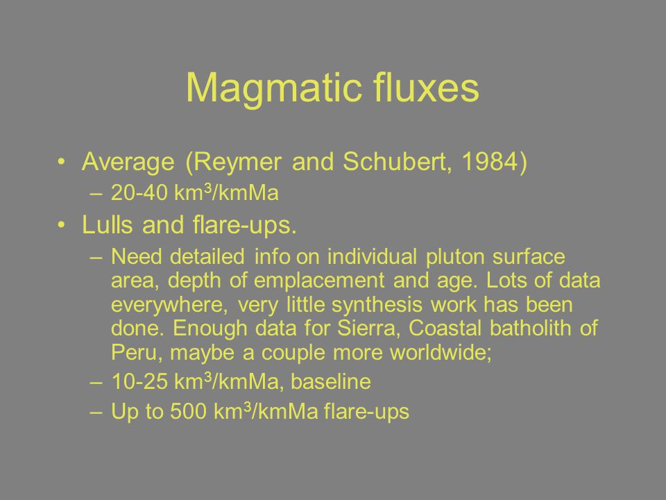 Magmatic fluxes Average (Reymer and Schubert, 1984) –20-40 km 3 /kmMa Lulls and flare-ups. –Need detailed info on individual pluton surface area, dept