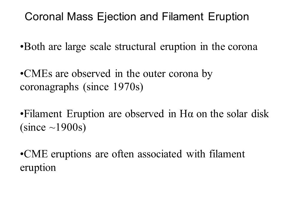 Coronal Mass Ejection and Filament Eruption Both are large scale structural eruption in the corona CMEs are observed in the outer corona by coronagraphs (since 1970s) Filament Eruption are observed in Hα on the solar disk (since ~1900s) CME eruptions are often associated with filament eruption