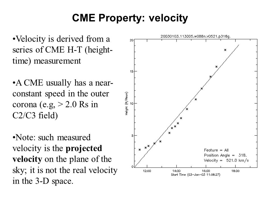 CME Property: velocity Velocity is derived from a series of CME H-T (height- time) measurement A CME usually has a near- constant speed in the outer corona (e.g, > 2.0 Rs in C2/C3 field) Note: such measured velocity is the projected velocity on the plane of the sky; it is not the real velocity in the 3-D space.