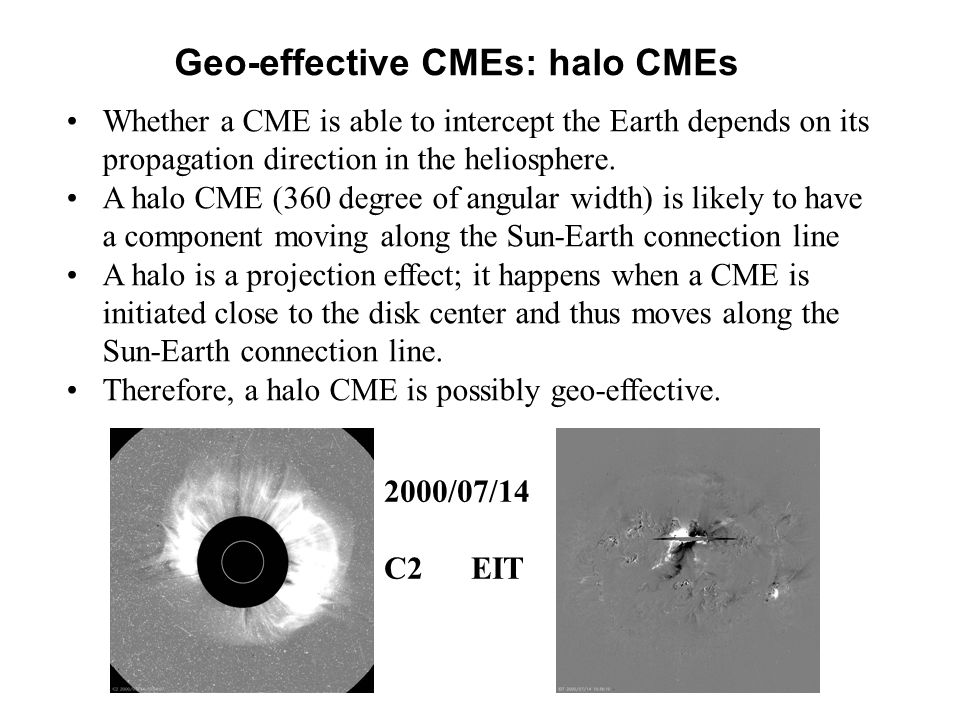 Geo-effective CMEs: halo CMEs Whether a CME is able to intercept the Earth depends on its propagation direction in the heliosphere.