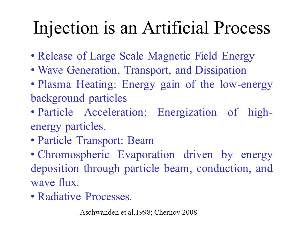 Injection is an Artificial Process Aschwanden et al.1998; Chernov 2008 Release of Large Scale Magnetic Field Energy Wave Generation, Transport, and Dissipation Plasma Heating: Energy gain of the low-energy background particles Particle Acceleration: Energization of high- energy particles.