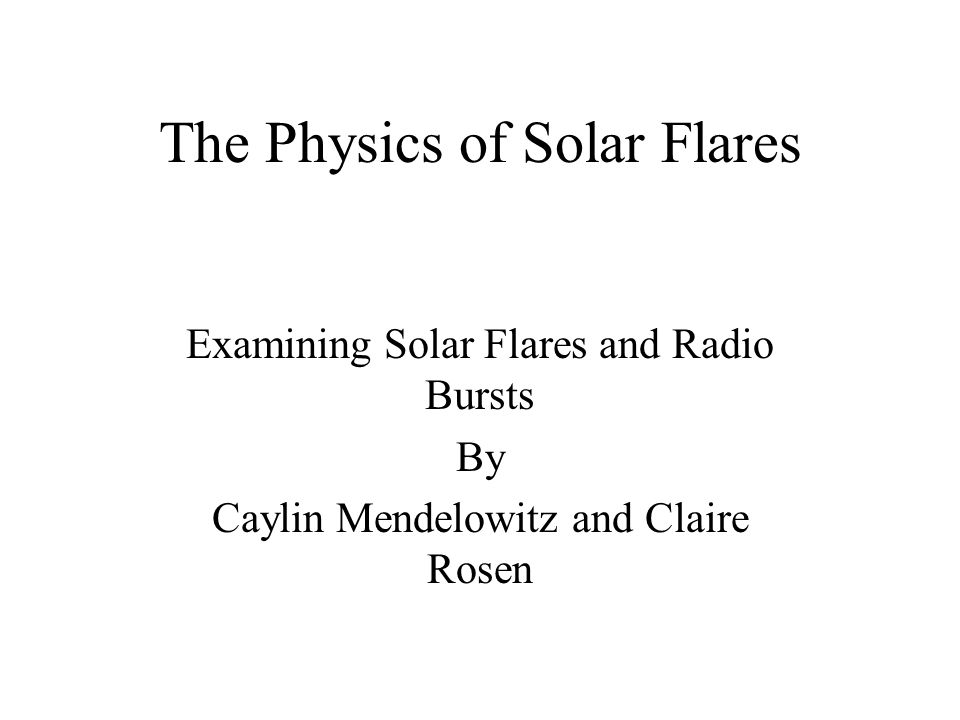The Physics of Solar Flares Examining Solar Flares and Radio Bursts By Caylin Mendelowitz and Claire Rosen