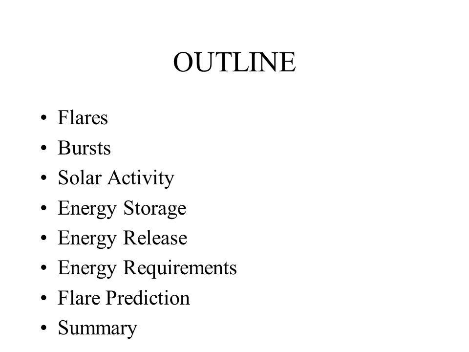 OUTLINE Flares Bursts Solar Activity Energy Storage Energy Release Energy Requirements Flare Prediction Summary