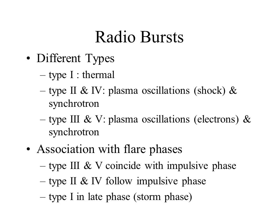 Radio Bursts Different Types –type I : thermal –type II & IV: plasma oscillations (shock) & synchrotron –type III & V: plasma oscillations (electrons) & synchrotron Association with flare phases –type III & V coincide with impulsive phase –type II & IV follow impulsive phase –type I in late phase (storm phase)
