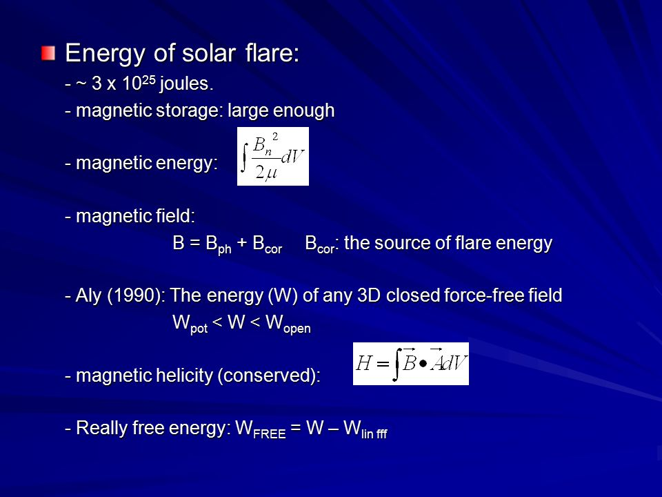 Energy of solar flare: - ~ 3 x 10 25 joules. - magnetic storage: large enough - magnetic energy: - magnetic field: B = B ph + B cor B cor : the source