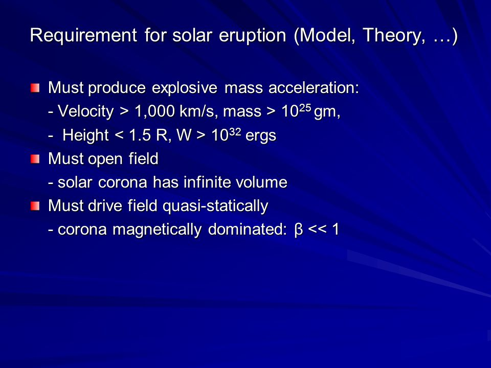 Requirement for solar eruption (Model, Theory, …) Must produce explosive mass acceleration: - Velocity > 1,000 km/s, mass > 10 25 gm, - Height 10 32 e