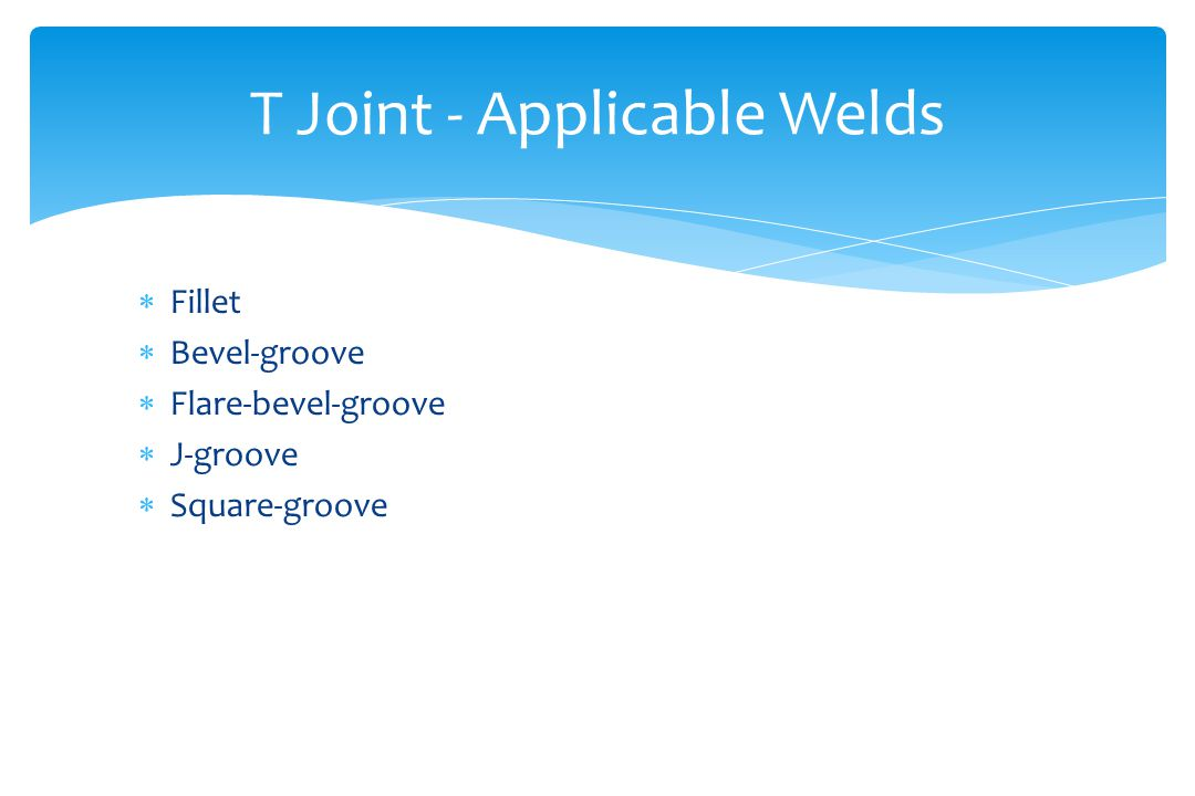 T Joint - Applicable Welds  Fillet  Bevel-groove  Flare-bevel-groove  J-groove  Square-groove
