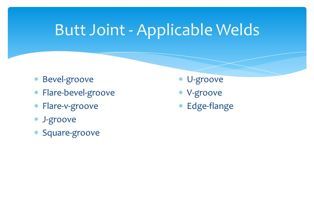 Butt Joint - Applicable Welds  Bevel-groove  Flare-bevel-groove  Flare-v-groove  J-groove  Square-groove  U-groove  V-groove  Edge-flange