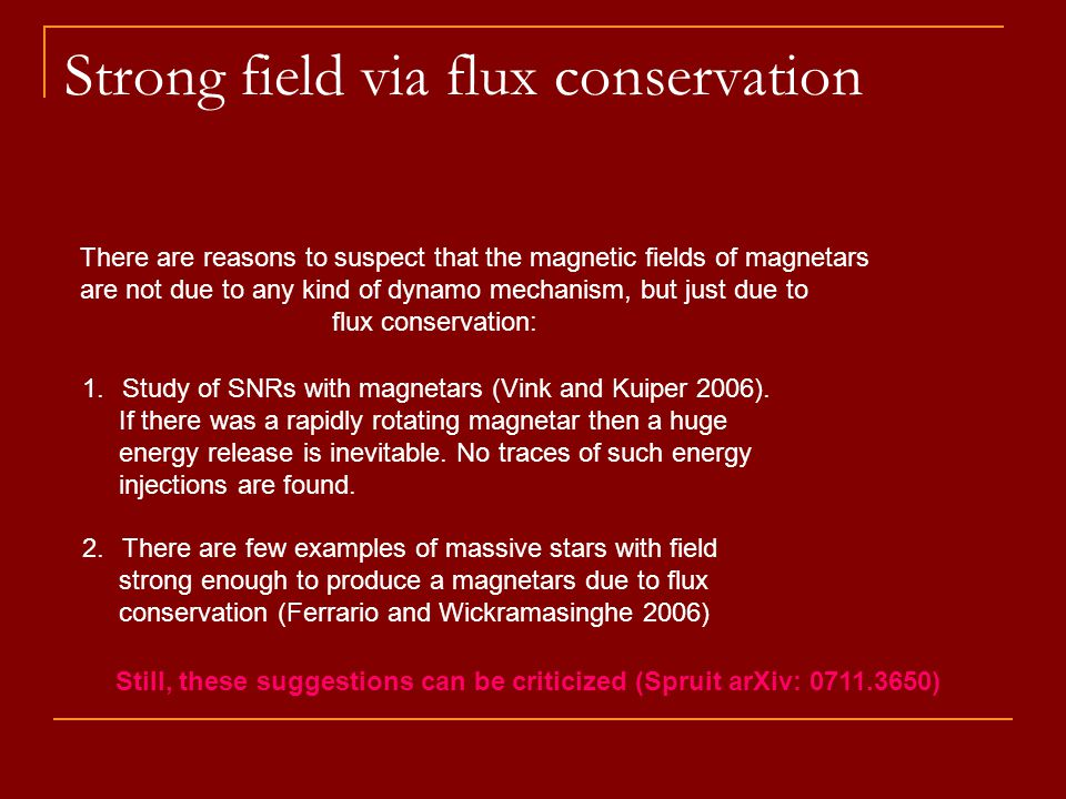 Strong field via flux conservation There are reasons to suspect that the magnetic fields of magnetars are not due to any kind of dynamo mechanism, but just due to flux conservation: 1.Study of SNRs with magnetars (Vink and Kuiper 2006).