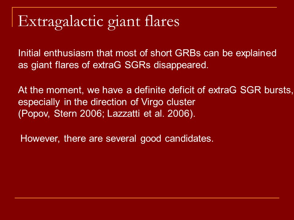 Extragalactic giant flares Initial enthusiasm that most of short GRBs can be explained as giant flares of extraG SGRs disappeared.