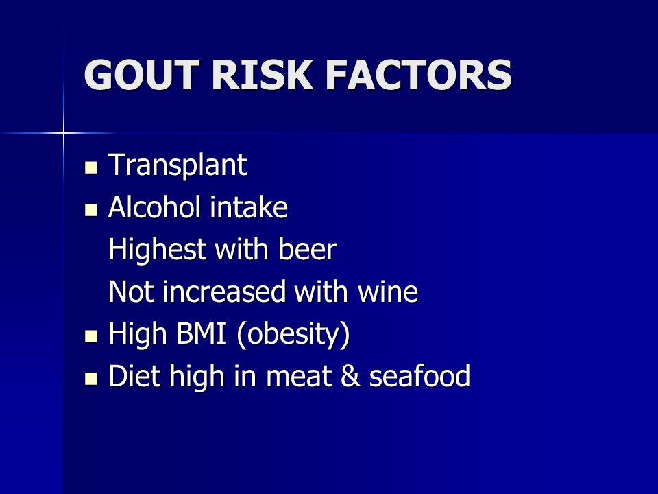 GOUT RISK FACTORS Transplant Transplant Alcohol intake Alcohol intake Highest with beer Not increased with wine High BMI (obesity) High BMI (obesity) Diet high in meat & seafood Diet high in meat & seafood