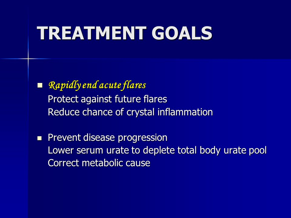 TREATMENT GOALS Rapidly end acute flares Rapidly end acute flares Protect against future flares Reduce chance of crystal inflammation Prevent disease progression Prevent disease progression Lower serum urate to deplete total body urate pool Correct metabolic cause