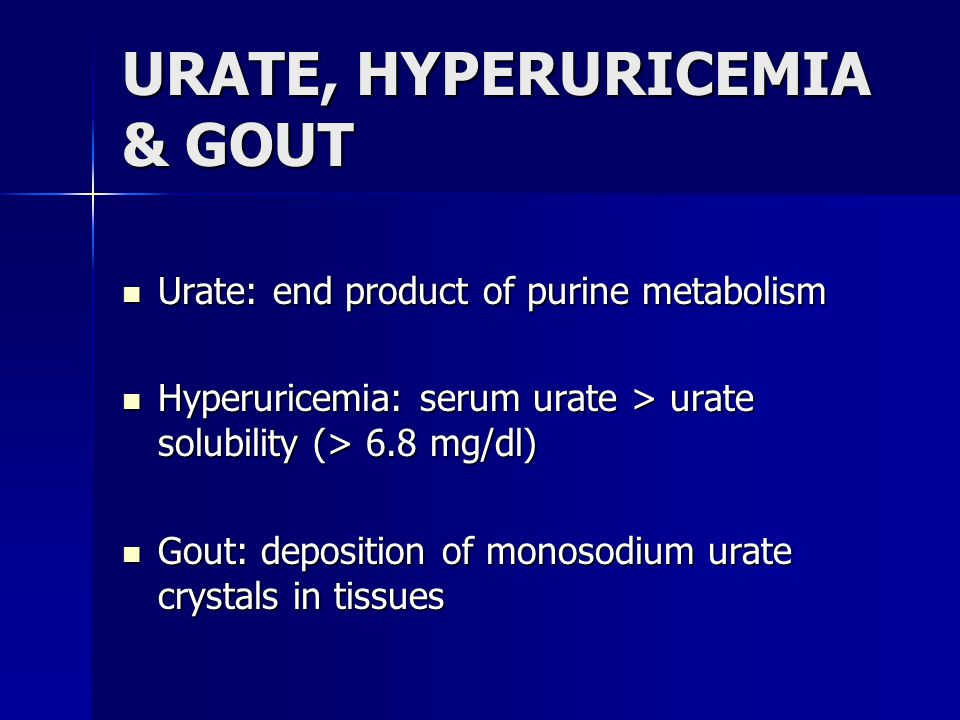 URATE, HYPERURICEMIA & GOUT Urate: end product of purine metabolism Urate: end product of purine metabolism Hyperuricemia: serum urate > urate solubility (> 6.8 mg/dl) Hyperuricemia: serum urate > urate solubility (> 6.8 mg/dl) Gout: deposition of monosodium urate crystals in tissues Gout: deposition of monosodium urate crystals in tissues