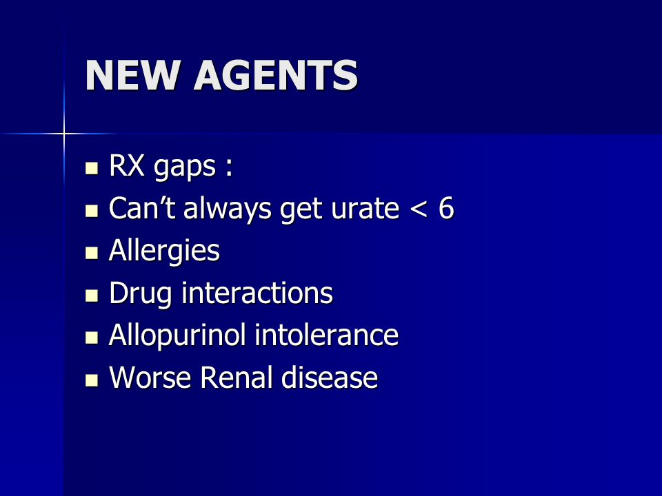 NEW AGENTS RX gaps : RX gaps : Can't always get urate < 6 Can't always get urate < 6 Allergies Allergies Drug interactions Drug interactions Allopurinol intolerance Allopurinol intolerance Worse Renal disease Worse Renal disease