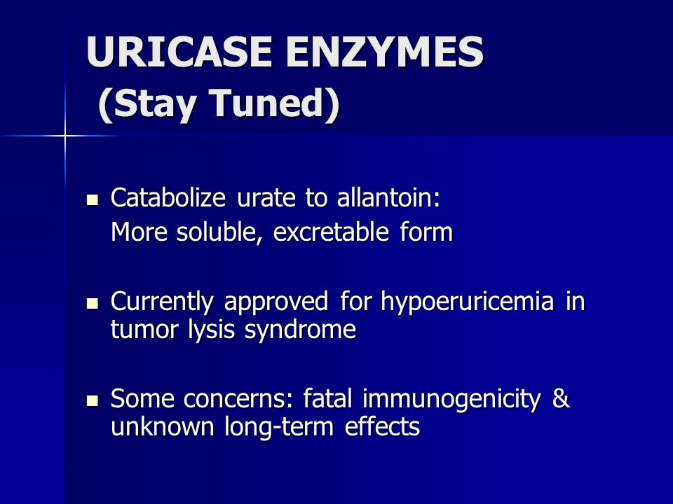 URICASE ENZYMES (Stay Tuned) Catabolize urate to allantoin: Catabolize urate to allantoin: More soluble, excretable form Currently approved for hypoeruricemia in tumor lysis syndrome Currently approved for hypoeruricemia in tumor lysis syndrome Some concerns: fatal immunogenicity & unknown long-term effects Some concerns: fatal immunogenicity & unknown long-term effects