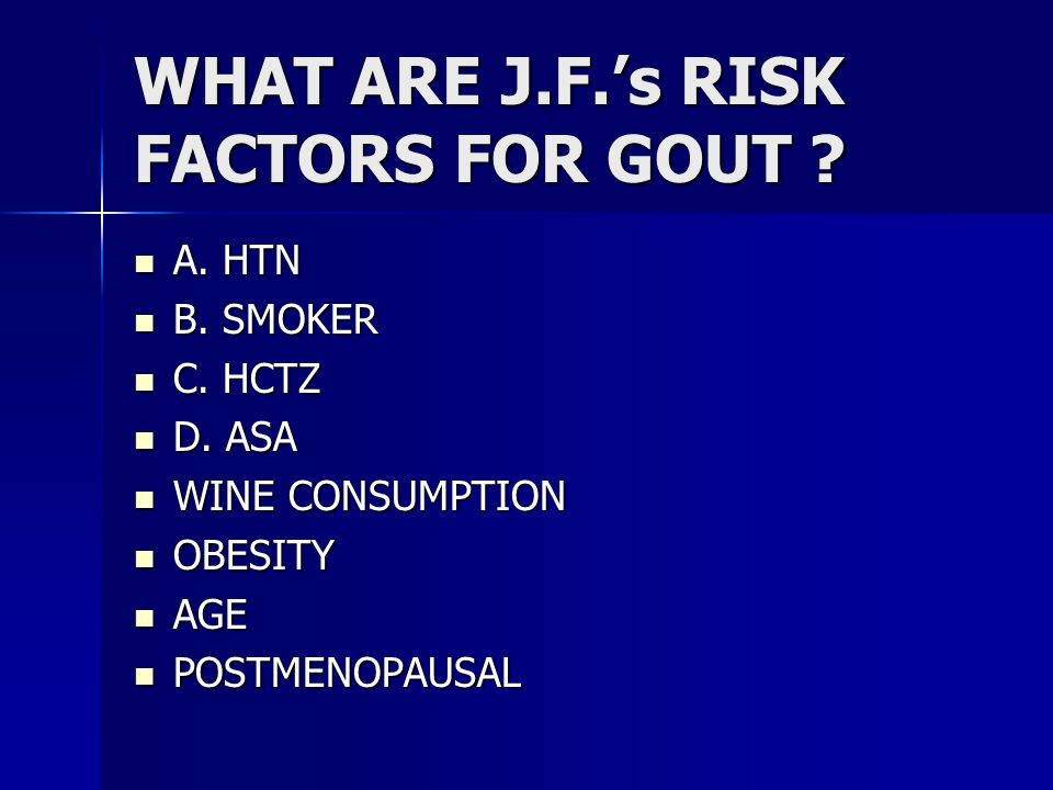 WHAT ARE J.F.'s RISK FACTORS FOR GOUT . A. HTN A.